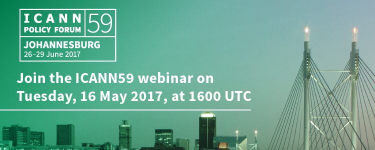 ICANN 59 | Policy Forum | Johannesburg: 26-29 June 2017 | Join the ICANN59 webinar on Tuesday, 16 May 2017, at 1600 UTC